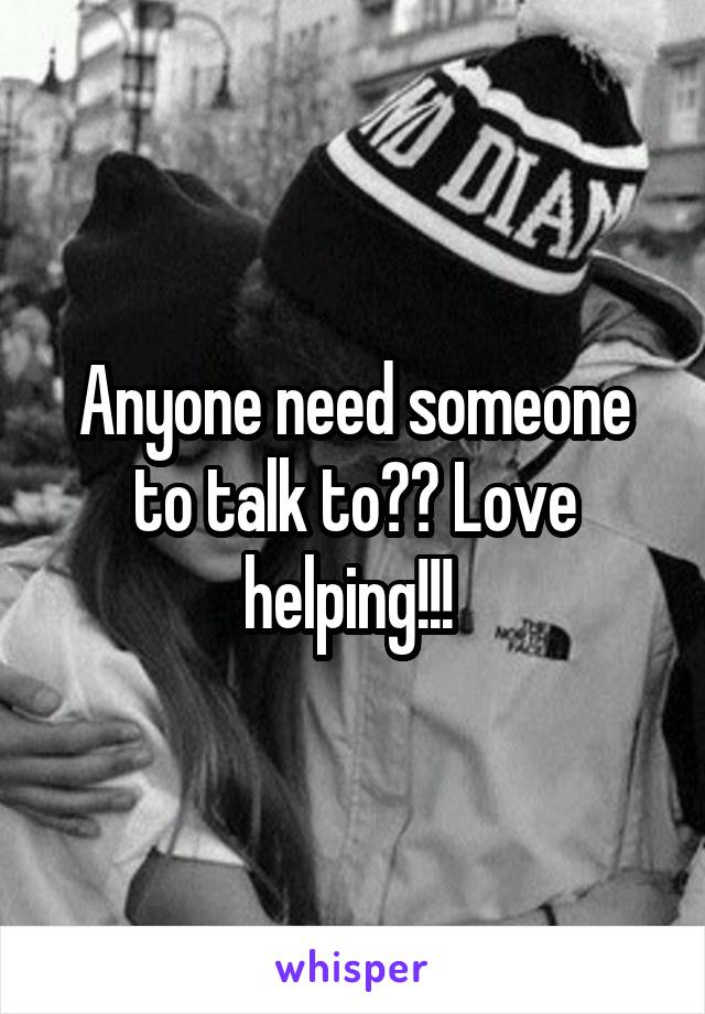 Anyone need someone to talk to?? Love helping!!!