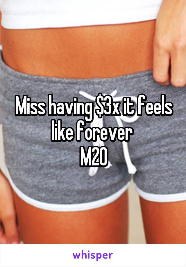 Miss having $3x it feels like forever  M20