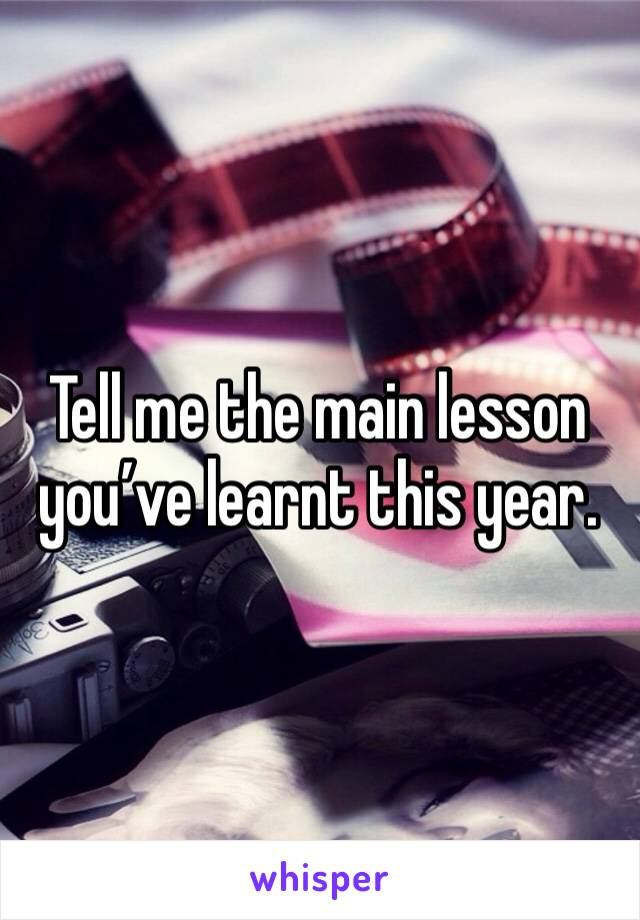 Tell me the main lesson you've learnt this year.