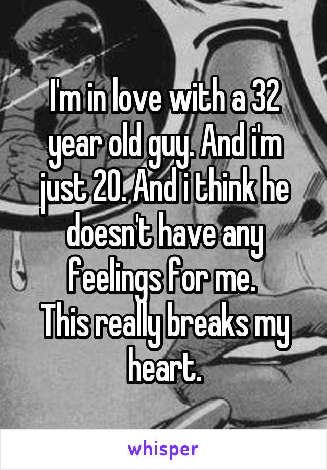 I'm in love with a 32 year old guy. And i'm just 20. And i think he doesn't have any feelings for me.  This really breaks my heart.