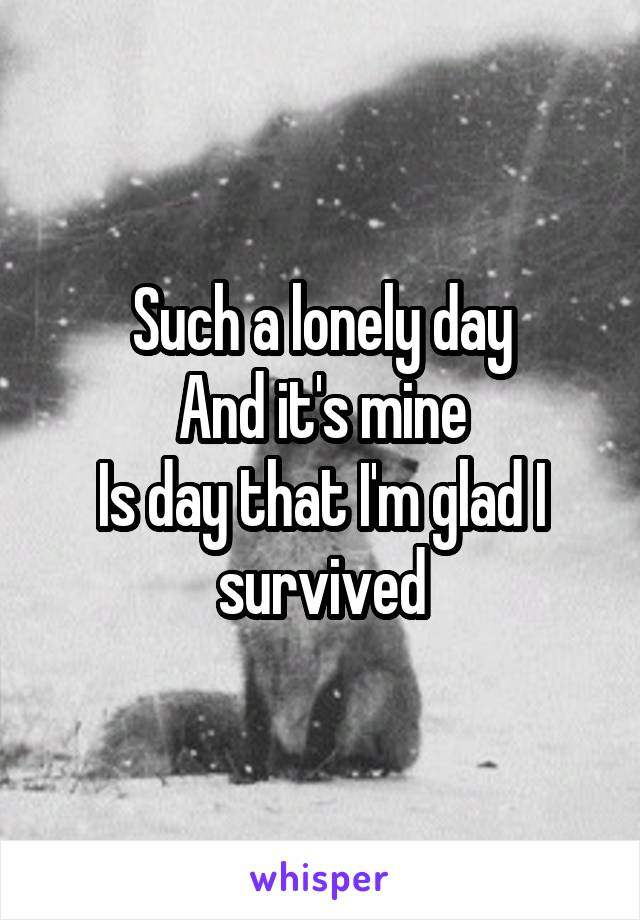 Such a lonely day And it's mine Is day that I'm glad I survived