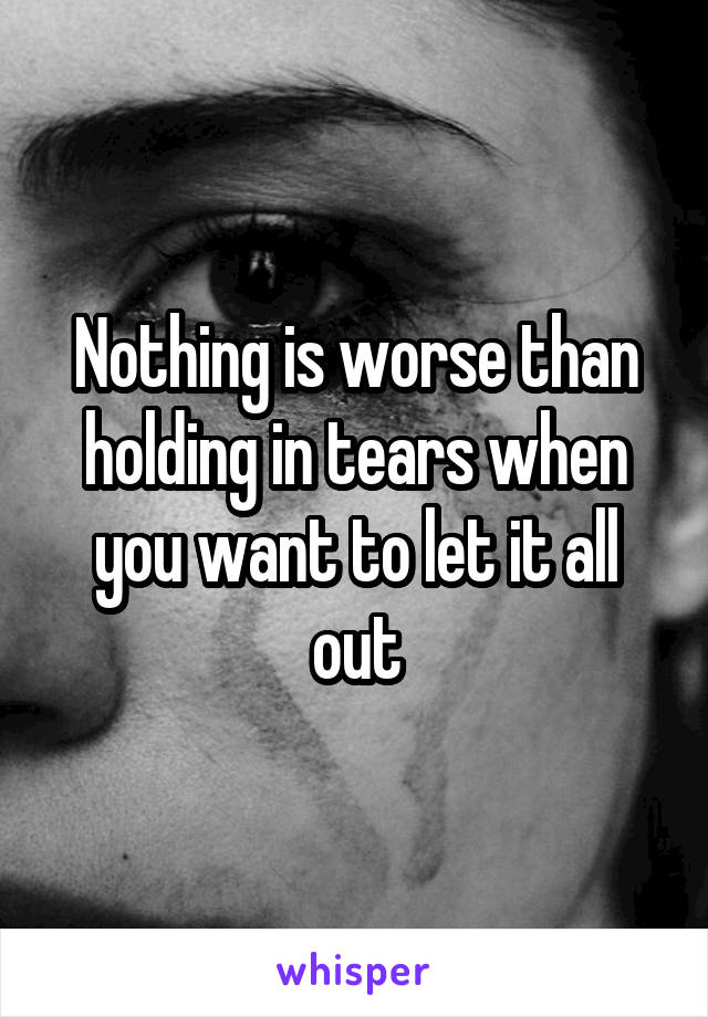 Nothing is worse than holding in tears when you want to let it all out