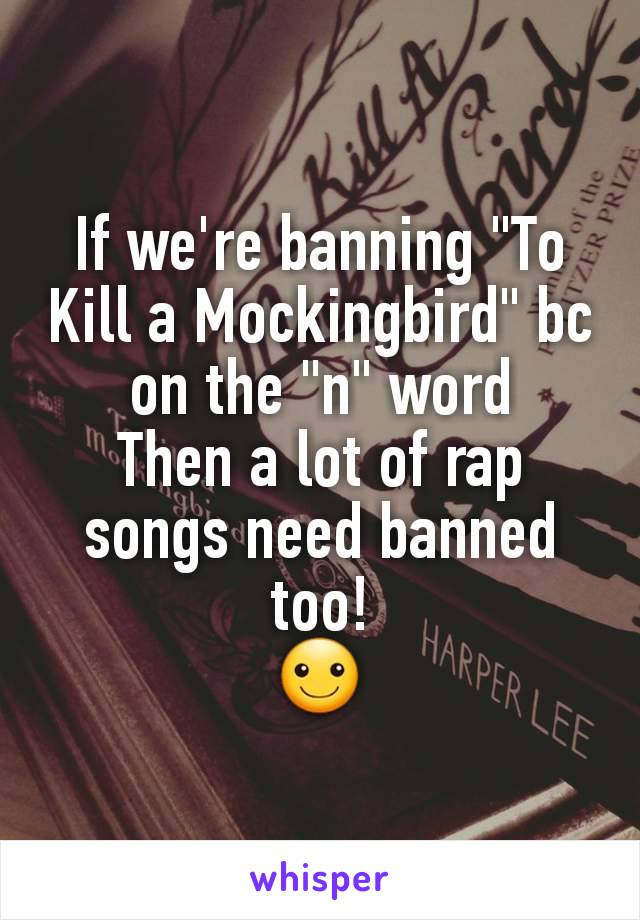 """If we're banning """"To Kill a Mockingbird"""" bc on the """"n"""" word Then a lot of rap songs need banned too! ☺"""