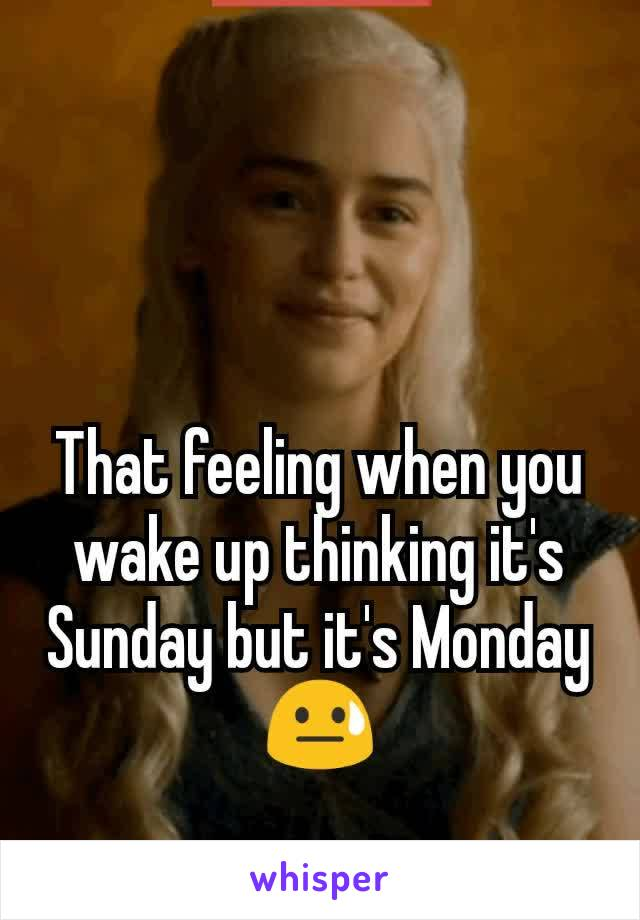 That feeling when you wake up thinking it's Sunday but it's Monday 😓