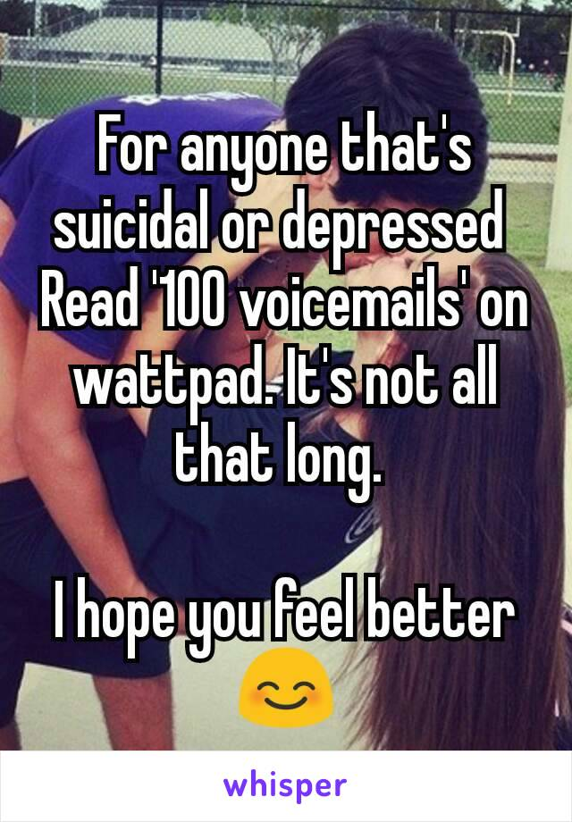 For anyone that's suicidal or depressed  Read '100 voicemails' on wattpad. It's not all that long.   I hope you feel better😊