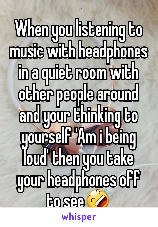 When you listening to music with headphones in a quiet room with other people around and your thinking to yourself 'Am i being loud' then you take your headphones off to see🤣