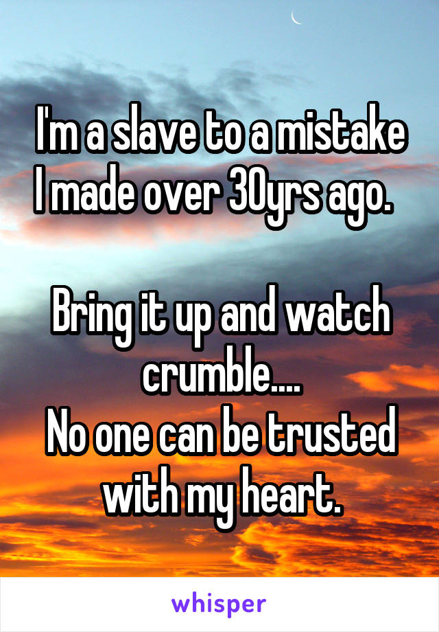 I'm a slave to a mistake I made over 30yrs ago.    Bring it up and watch crumble.... No one can be trusted with my heart.