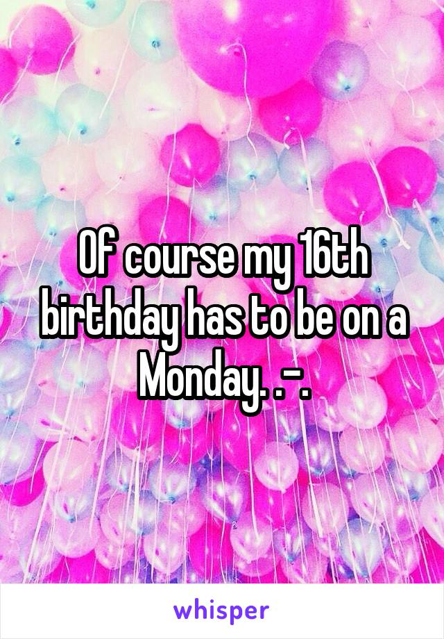 Of course my 16th birthday has to be on a Monday. .-.