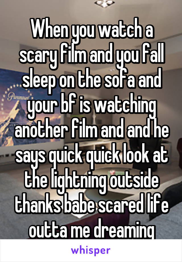 When you watch a scary film and you fall sleep on the sofa and your bf is watching another film and and he says quick quick look at the lightning outside thanks babe scared life outta me dreaming