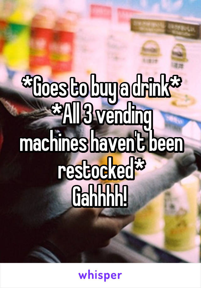 *Goes to buy a drink* *All 3 vending machines haven't been restocked* Gahhhh!