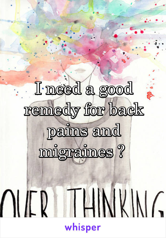 I need a good remedy for back pains and migraines ?