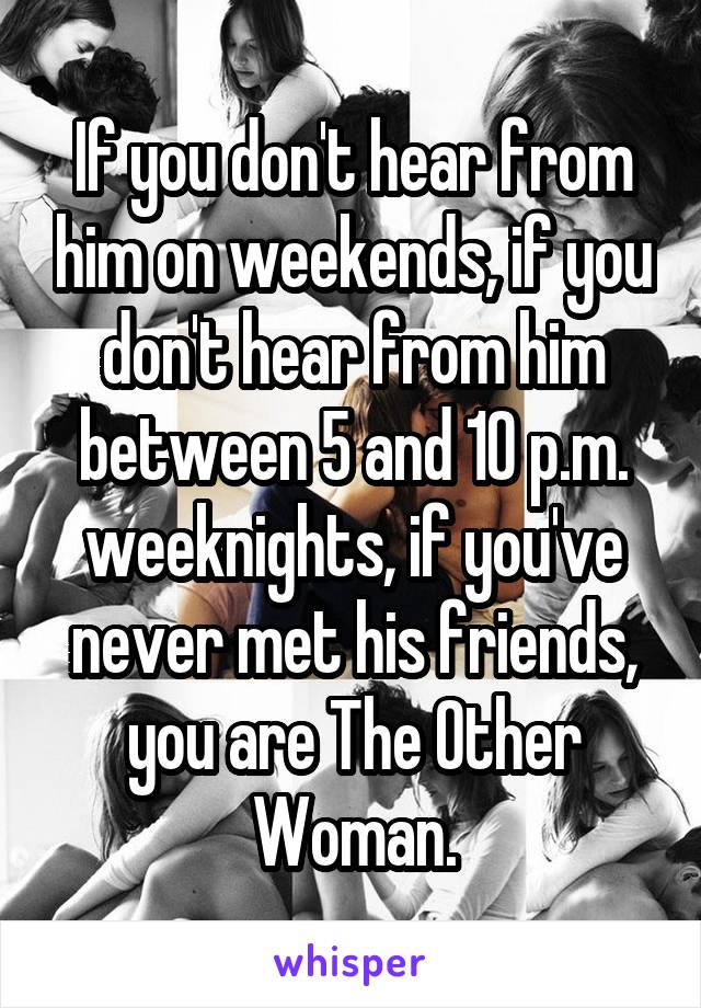 If you don't hear from him on weekends, if you don't hear from him between 5 and 10 p.m. weeknights, if you've never met his friends, you are The Other Woman.