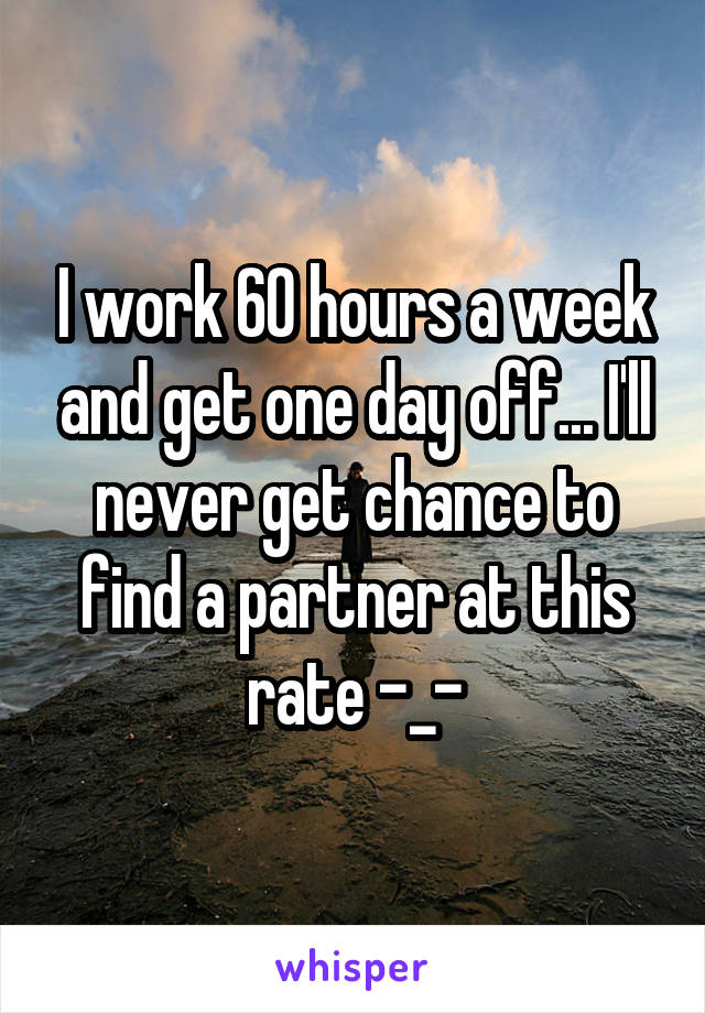 I work 60 hours a week and get one day off... I'll never get chance to find a partner at this rate -_-