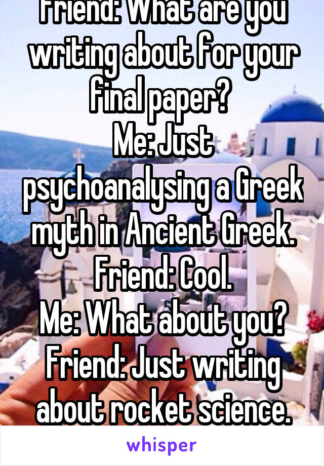 Friend: What are you writing about for your final paper?  Me: Just psychoanalysing a Greek myth in Ancient Greek. Friend: Cool. Me: What about you? Friend: Just writing about rocket science. Me: Cool.