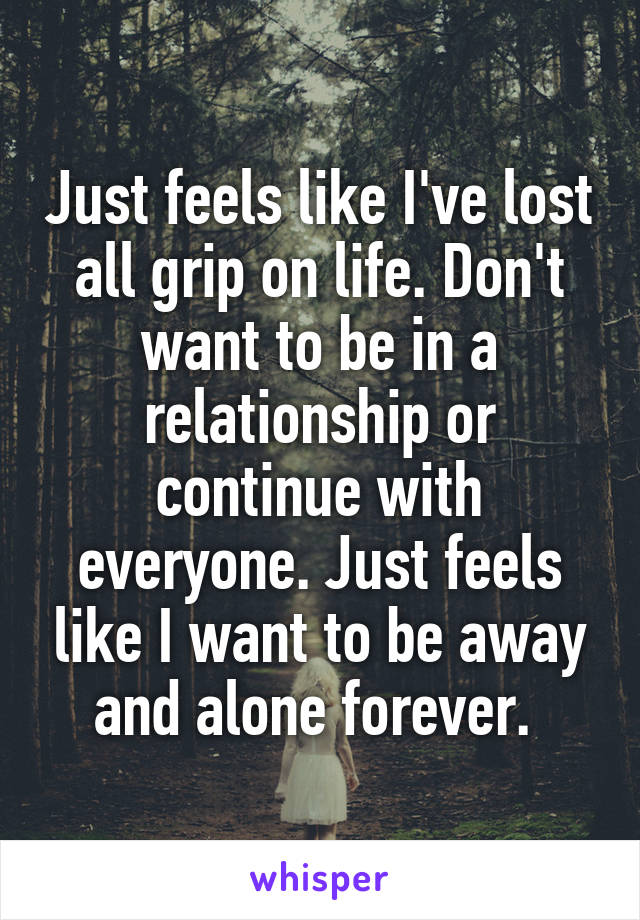 Just feels like I've lost all grip on life. Don't want to be in a relationship or continue with everyone. Just feels like I want to be away and alone forever.