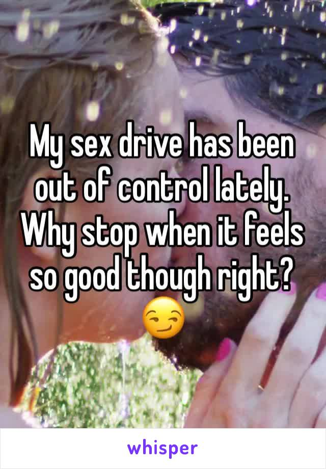 My sex drive has been out of control lately. Why stop when it feels so good though right? 😏