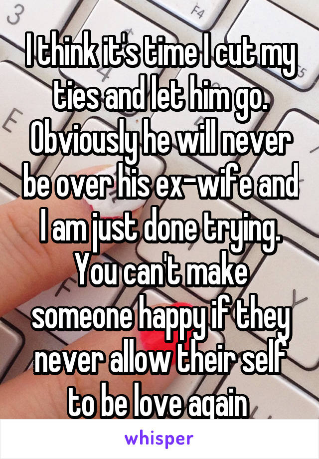 I think it's time I cut my ties and let him go. Obviously he will never be over his ex-wife and I am just done trying. You can't make someone happy if they never allow their self to be love again