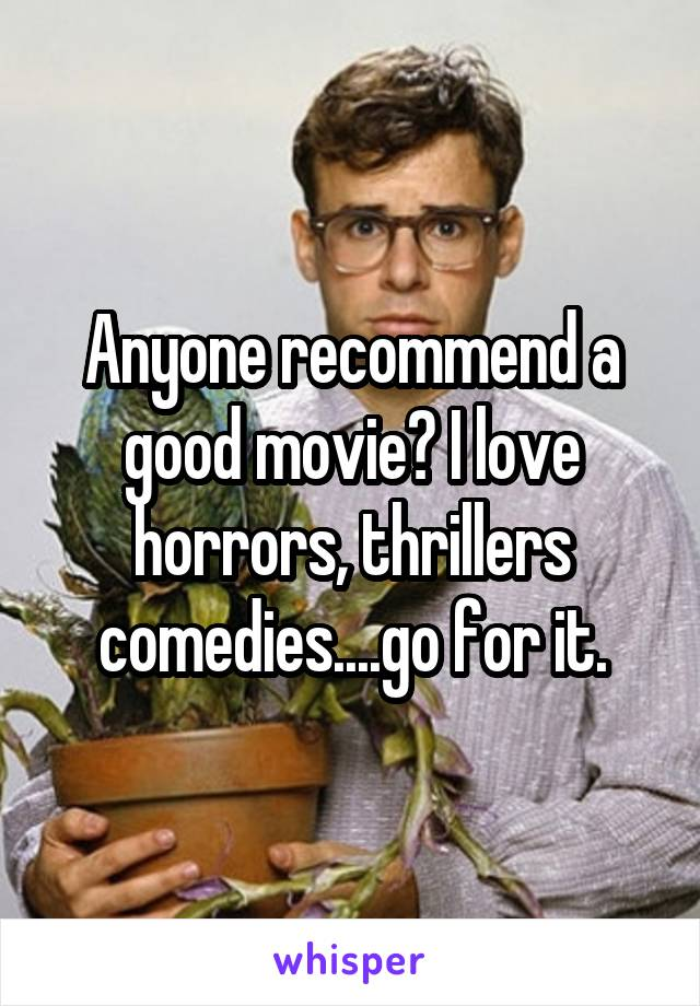 Anyone recommend a good movie? I love horrors, thrillers comedies....go for it.