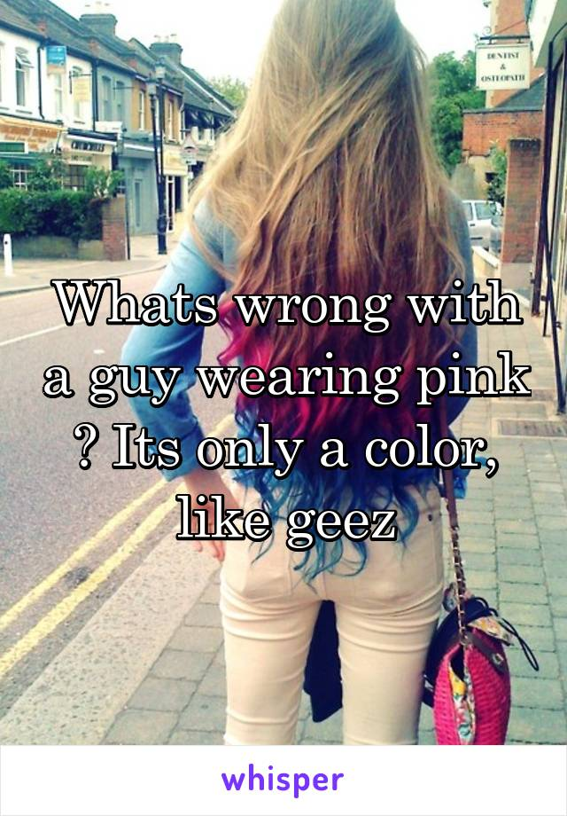 Whats wrong with a guy wearing pink ? Its only a color, like geez