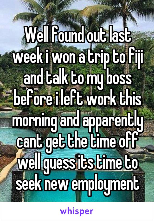 Well found out last week i won a trip to fiji and talk to my boss before i left work this morning and apparently cant get the time off well guess its time to seek new employment