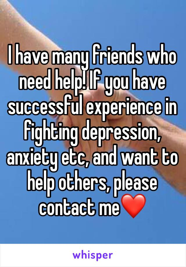 I have many friends who need help! If you have successful experience in fighting depression, anxiety etc, and want to help others, please contact me❤️