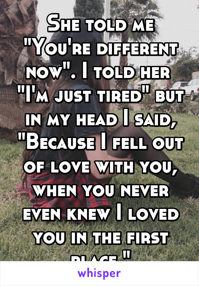 "She told me ""You're different now"". I told her  ""I'm just tired"" but in my head I said, ""Because I fell out of love with you, when you never even knew I loved you in the first place."""