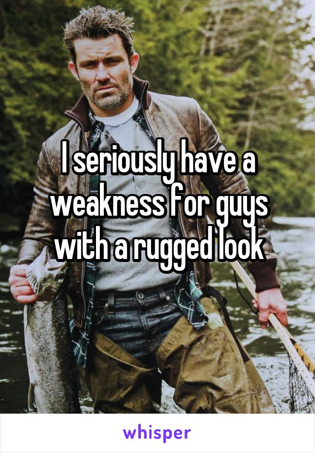 I seriously have a weakness for guys with a rugged look