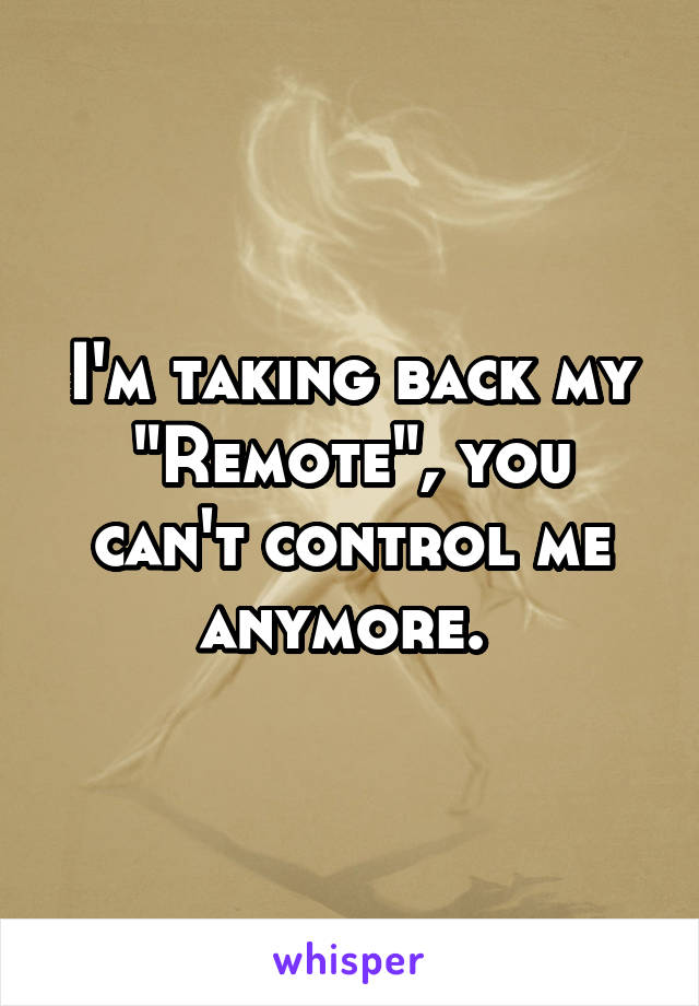 "I'm taking back my ""Remote"", you can't control me anymore."