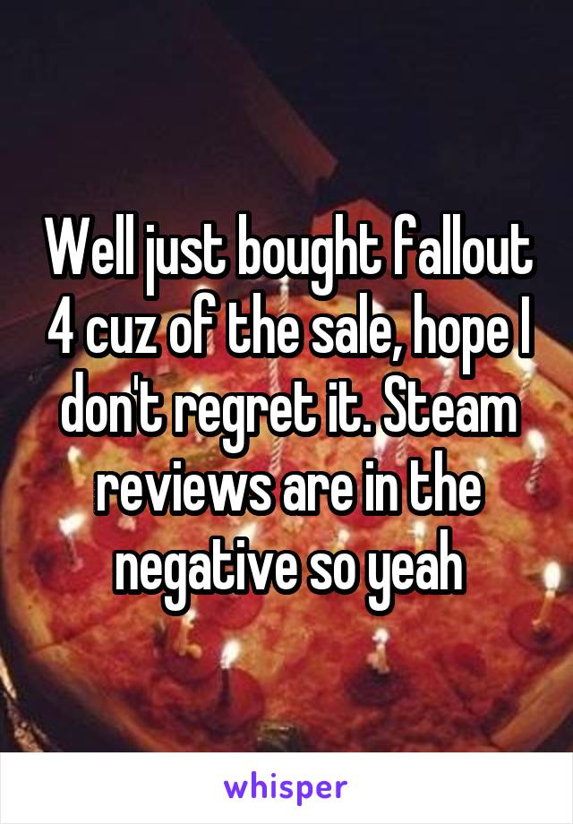 Well just bought fallout 4 cuz of the sale, hope I don't regret it. Steam reviews are in the negative so yeah