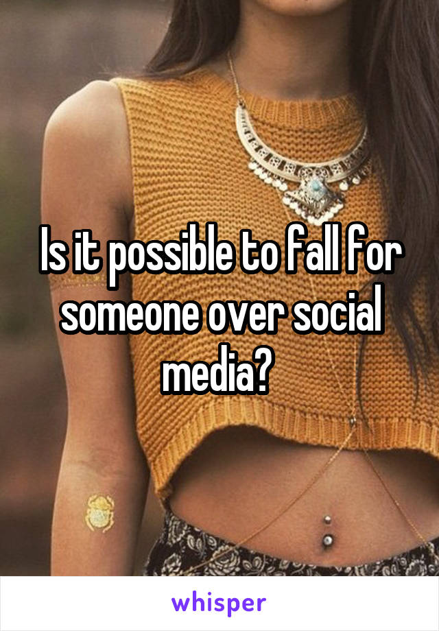 Is it possible to fall for someone over social media?