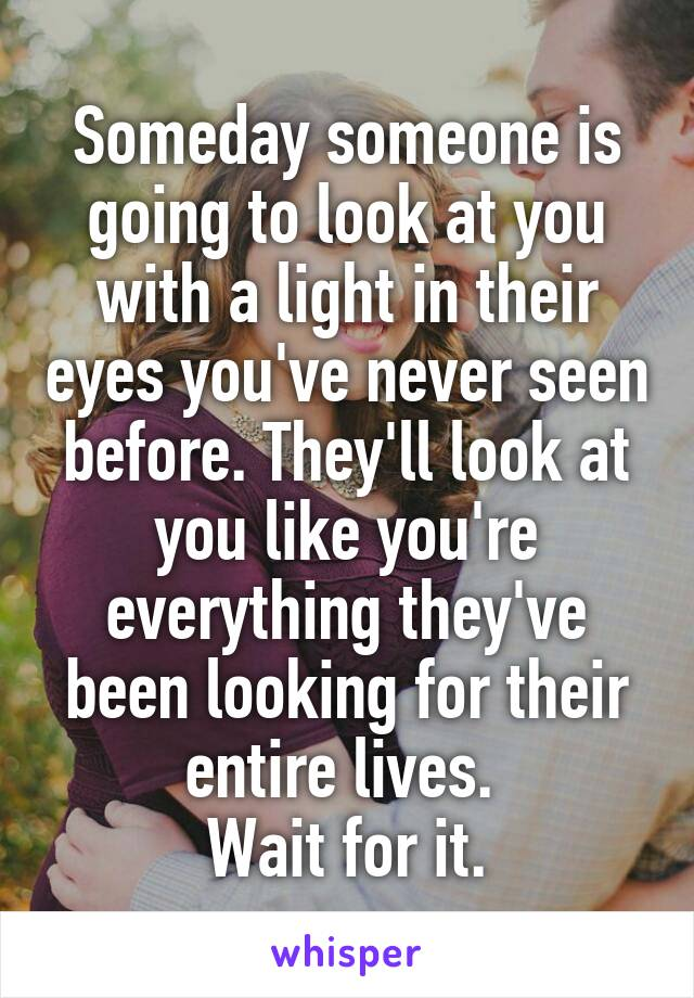 Someday someone is going to look at you with a light in their eyes you've never seen before. They'll look at you like you're everything they've been looking for their entire lives.  Wait for it.