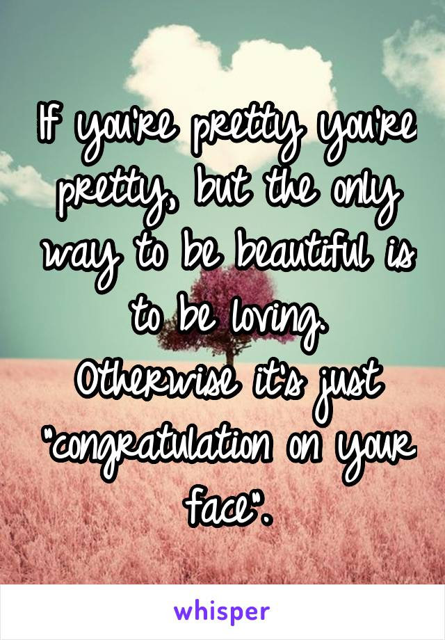 """If you're pretty you're pretty, but the only way to be beautiful is to be loving. Otherwise it's just """"congratulation on your face""""."""
