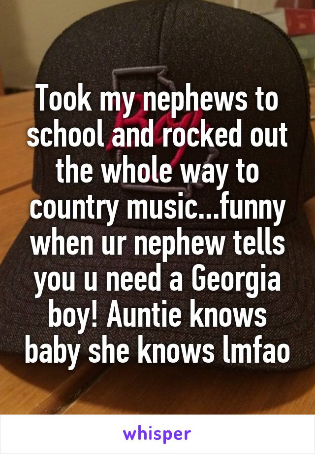 Took my nephews to school and rocked out the whole way to country music...funny when ur nephew tells you u need a Georgia boy! Auntie knows baby she knows lmfao