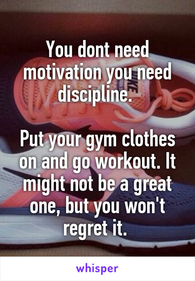 You dont need motivation you need discipline.   Put your gym clothes on and go workout. It might not be a great one, but you won't regret it.