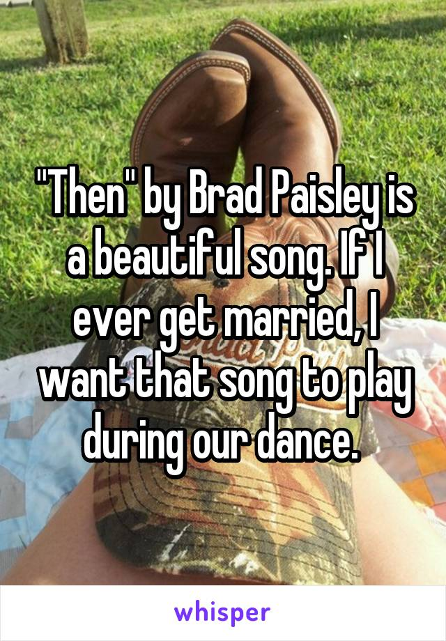 """Then"" by Brad Paisley is a beautiful song. If I ever get married, I want that song to play during our dance."