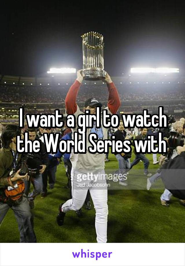 I want a girl to watch the World Series with
