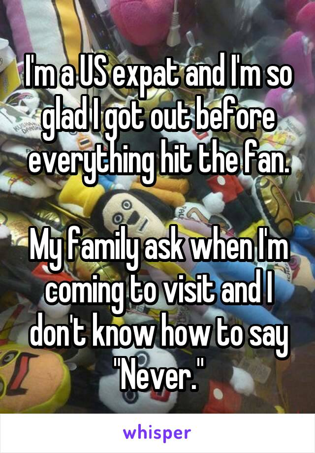 "I'm a US expat and I'm so glad I got out before everything hit the fan.  My family ask when I'm coming to visit and I don't know how to say ""Never."""