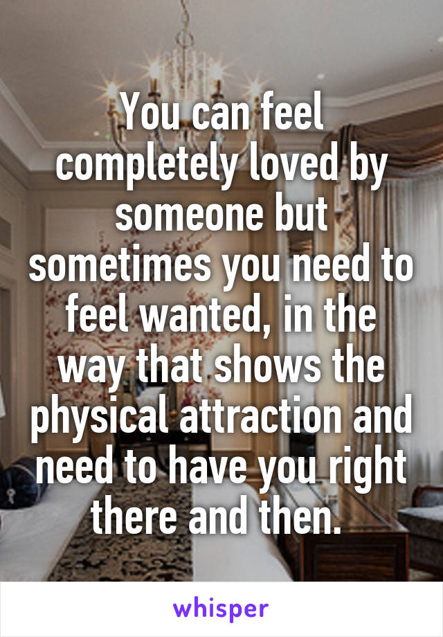 You can feel completely loved by someone but sometimes you need to feel wanted, in the way that shows the physical attraction and need to have you right there and then.