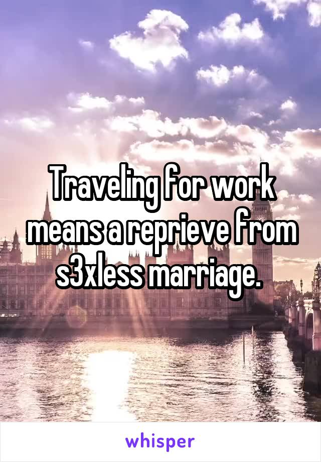 Traveling for work means a reprieve from s3xless marriage.