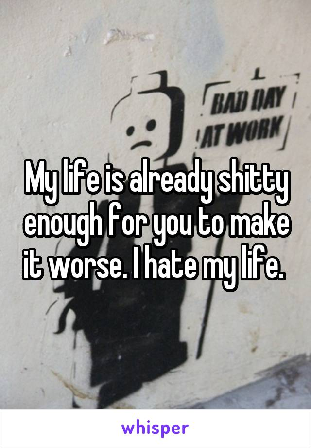 My life is already shitty enough for you to make it worse. I hate my life.