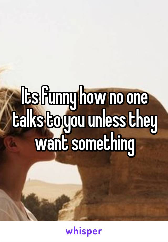 Its funny how no one talks to you unless they want something