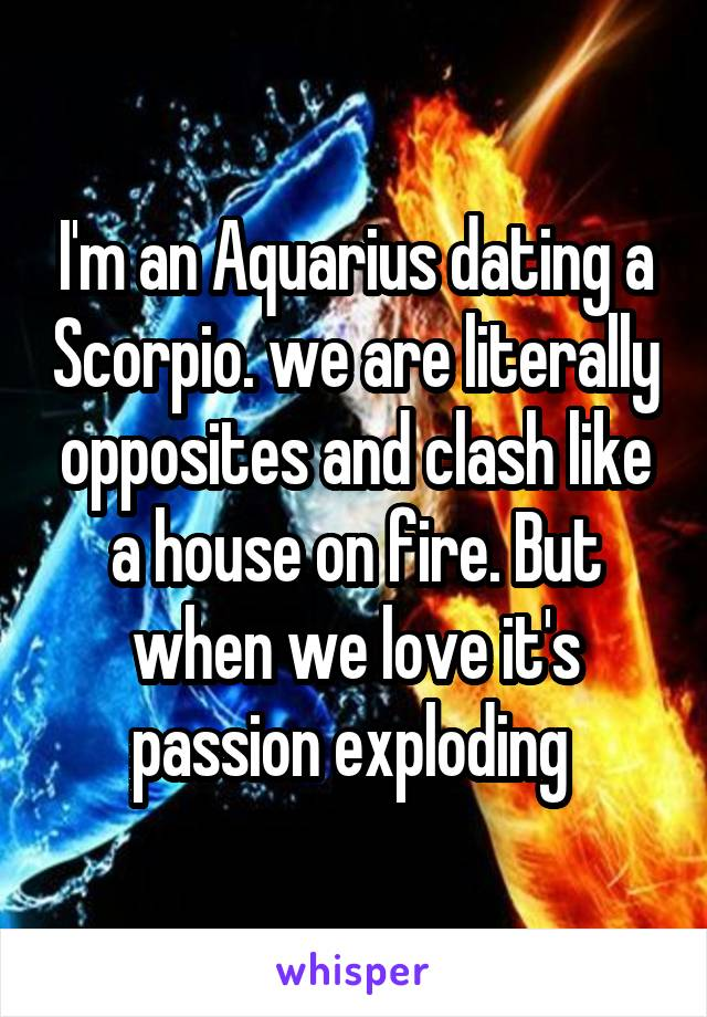 I'm an Aquarius dating a Scorpio. we are literally opposites and clash like a house on fire. But when we love it's passion exploding