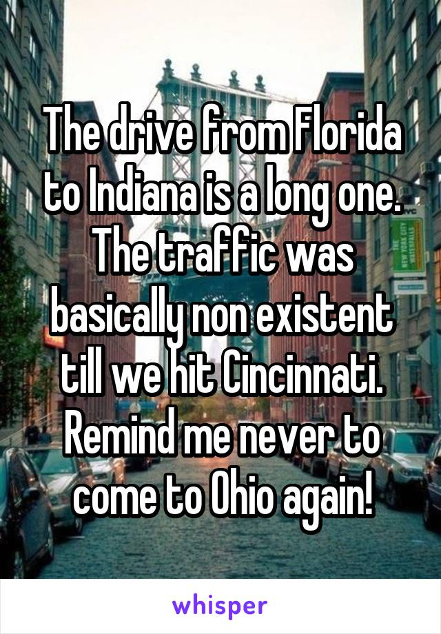 The drive from Florida to Indiana is a long one. The traffic was basically non existent till we hit Cincinnati. Remind me never to come to Ohio again!