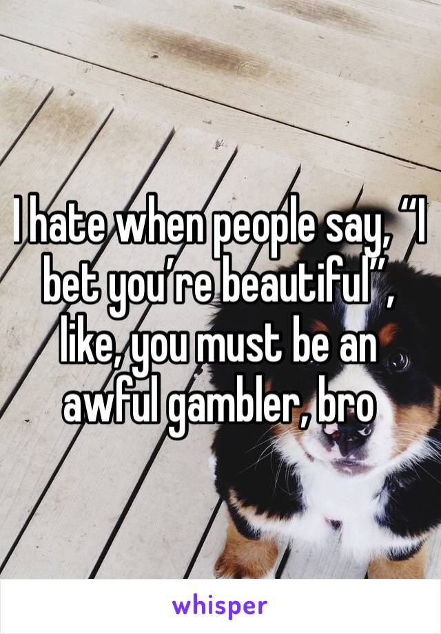"""I hate when people say, """"I bet you're beautiful"""", like, you must be an awful gambler, bro"""