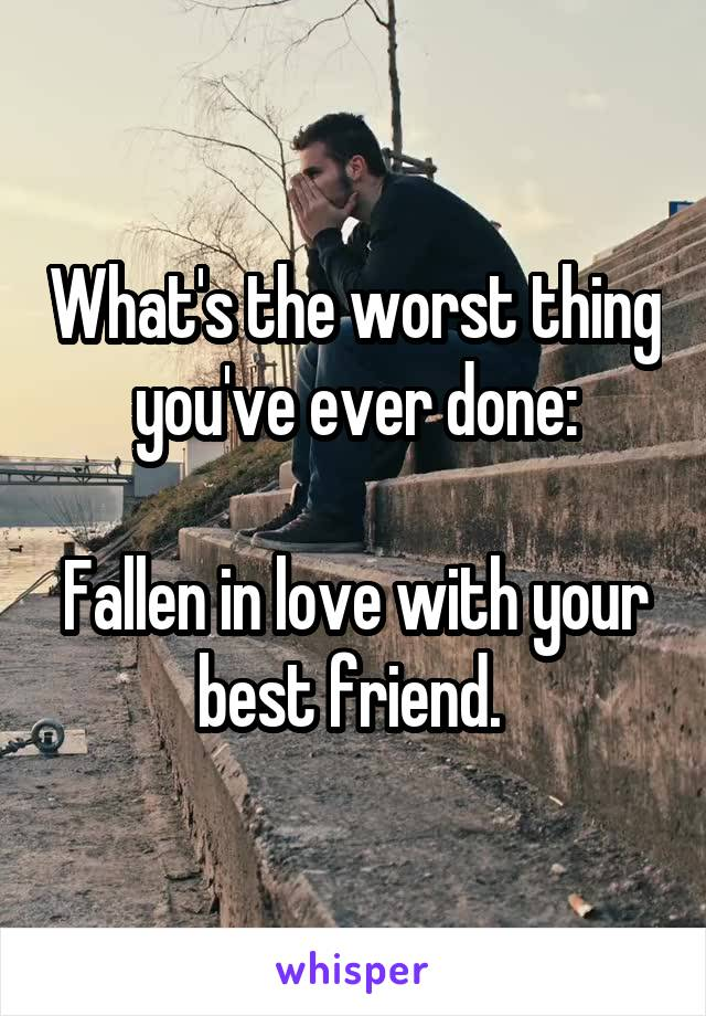 What's the worst thing you've ever done:  Fallen in love with your best friend.