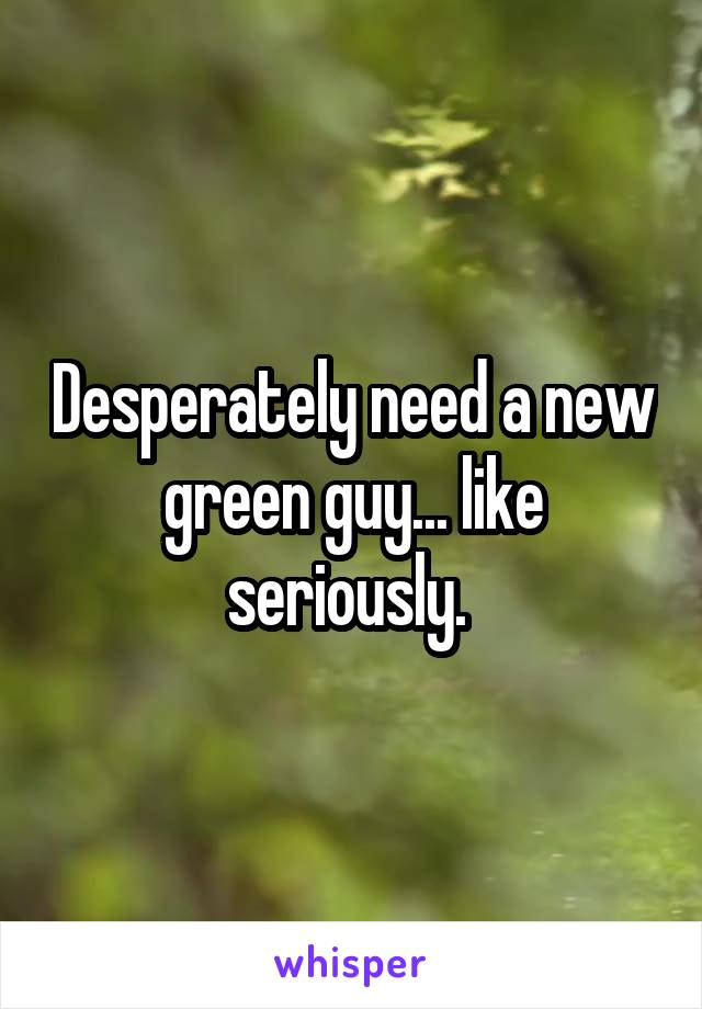 Desperately need a new green guy... like seriously.