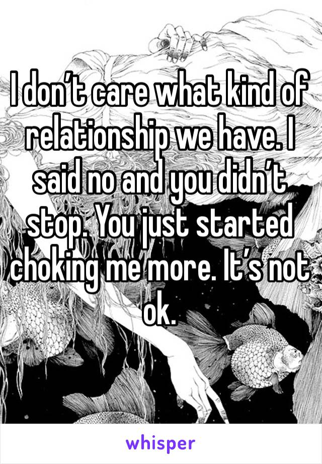 I don't care what kind of relationship we have. I said no and you didn't stop. You just started choking me more. It's not ok.