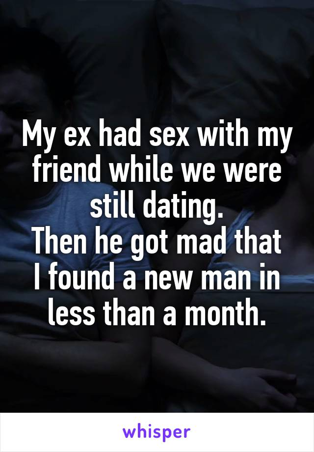 My ex had sex with my friend while we were still dating. Then he got mad that I found a new man in less than a month.