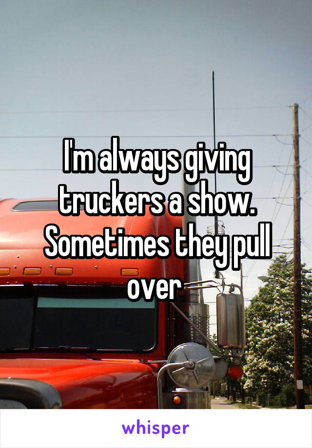 I'm always giving truckers a show. Sometimes they pull over