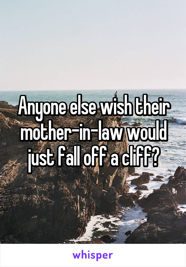 Anyone else wish their mother-in-law would just fall off a cliff?